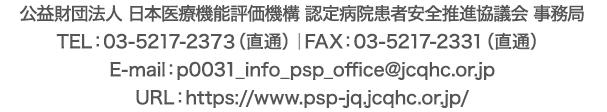 公益財団法人 日本医療機能評価機構 認定病院患者安全推進協議会 事務局 TEL:03-5217-2373(直通)|FAX:03-5217-2331(直通)|E-mail:p0031_info_psp_office@jcqhc.or.jp|URL:https://www.psp-jq.jcqhc.or.jp/